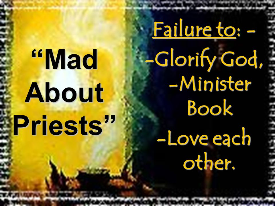 "Failure to: - -Glorify God, -Minister Book -Love each other. ""Mad About Priests"""