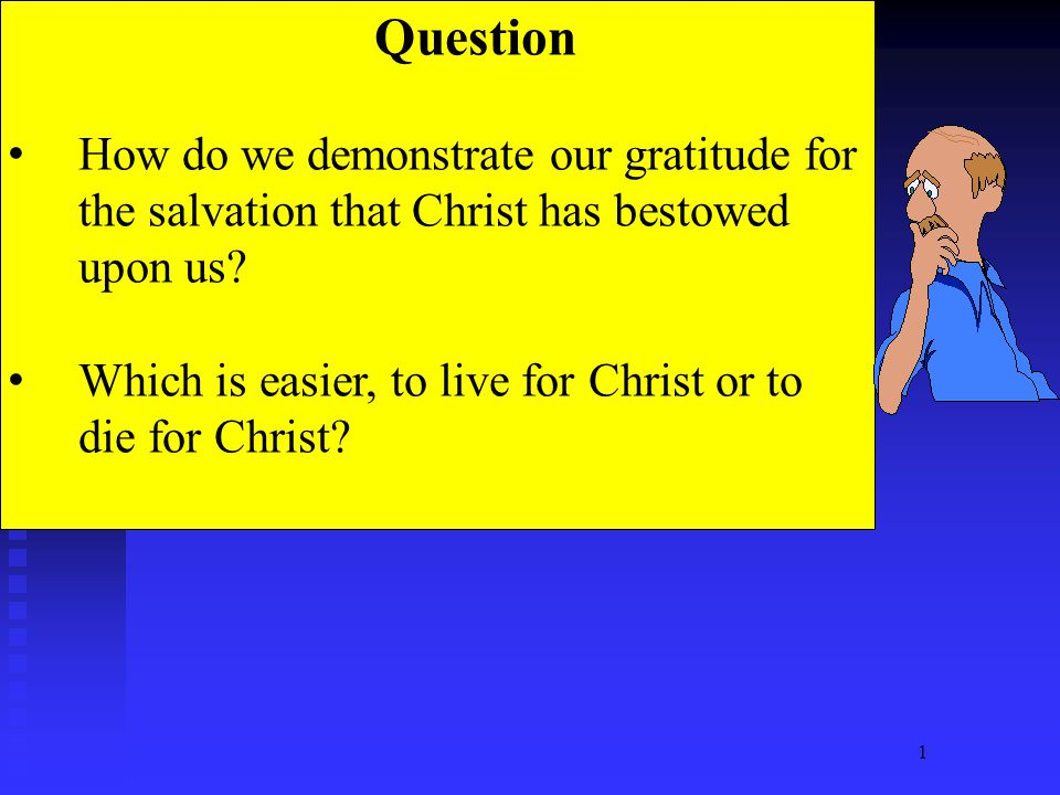 1 Question How do we demonstrate our gratitude for the salvation that Christ has bestowed upon us? Which is easier, to live for Christ or to die for C