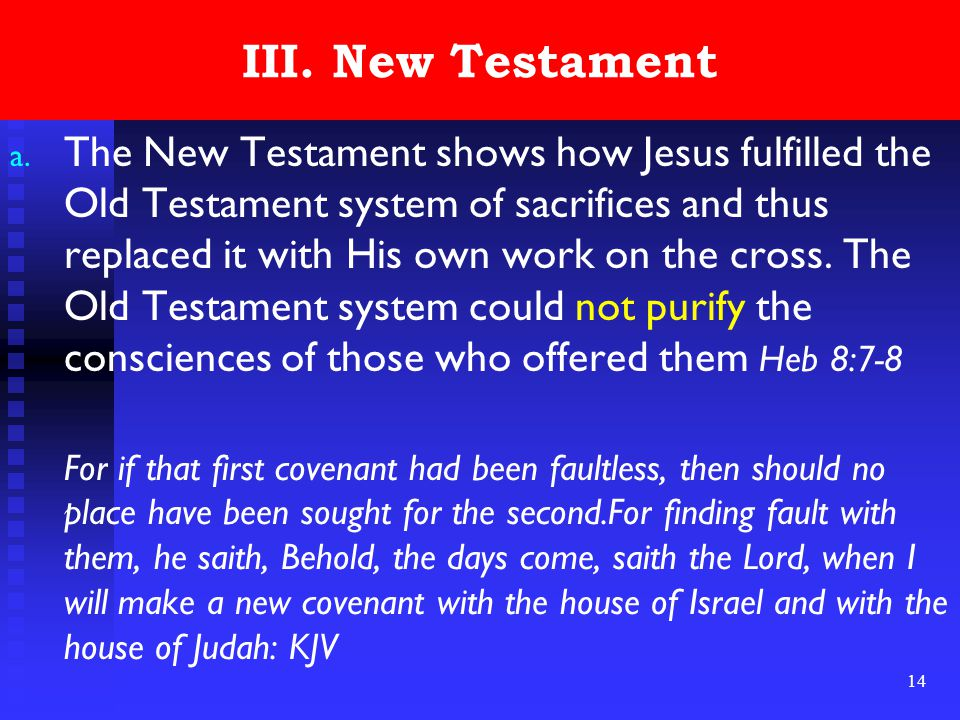 14 III. New Testament a. The New Testament shows how Jesus fulfilled the Old Testament system of sacrifices and thus replaced it with His own work on