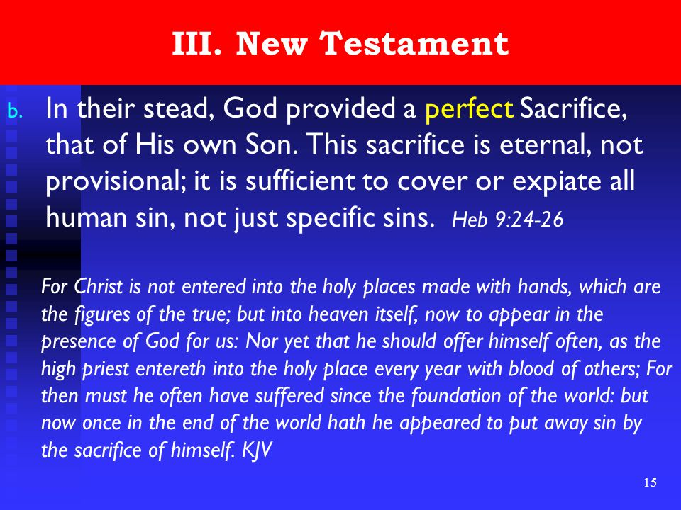 15 III. New Testament b. In their stead, God provided a perfect Sacrifice, that of His own Son. This sacrifice is eternal, not provisional; it is suff