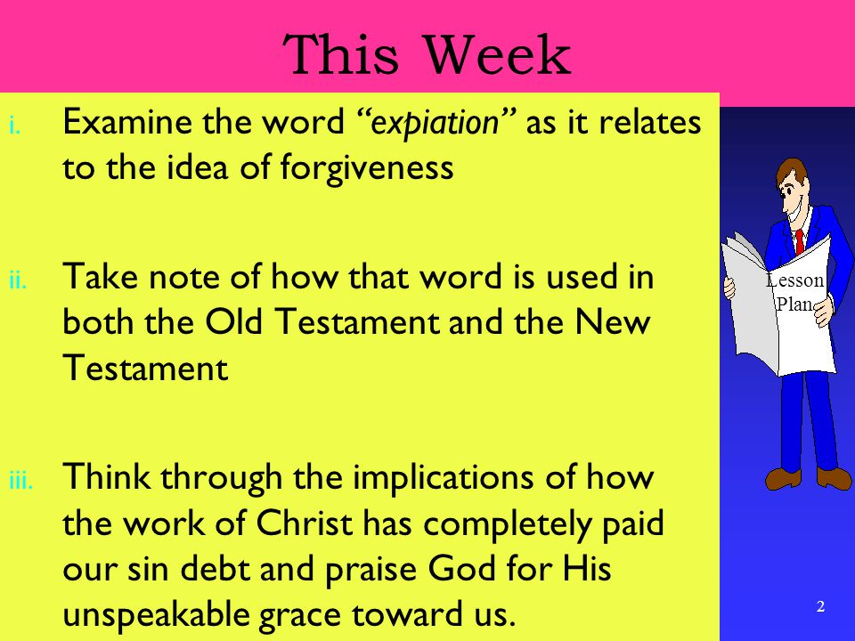2 This Week i. Examine the word expiation as it relates to the idea of forgiveness ii.