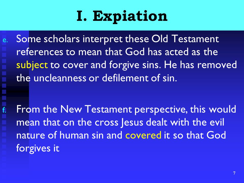 7 I. Expiation e. Some scholars interpret these Old Testament references to mean that God has acted as the subject to cover and forgive sins. He has r