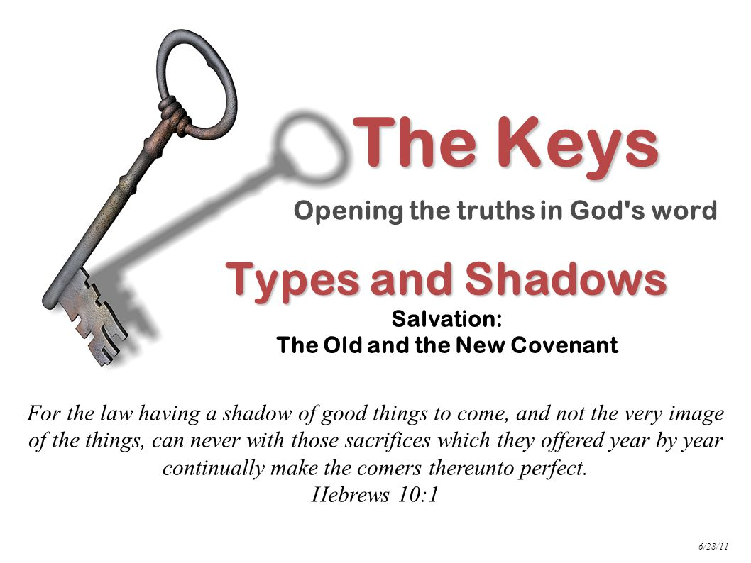Types and Shadows Types and Shadows Salvation: The Old and the New Covenant For the law having a shadow of good things to come, and not the very image of the things, can never with those sacrifices which they offered year by year continually make the comers thereunto perfect.