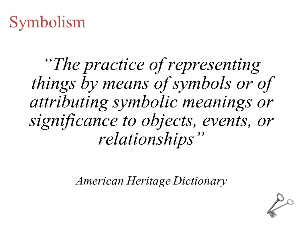 Symbolism The practice of representing things by means of symbols or of attributing symbolic meanings or significance to objects, events, or relationships American Heritage Dictionary