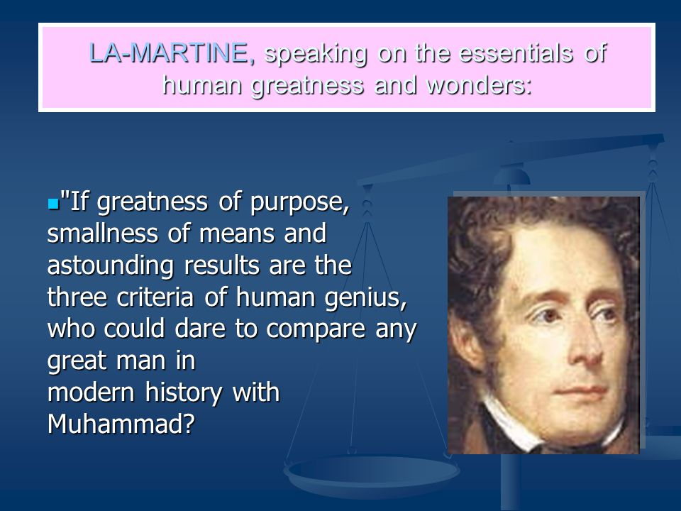 LA-MARTINE, speaking on the essentials of human greatness and wonders: If greatness of purpose, smallness of means and astounding results are the three criteria of human genius, who could dare to compare any great man in modern history with Muhammad.