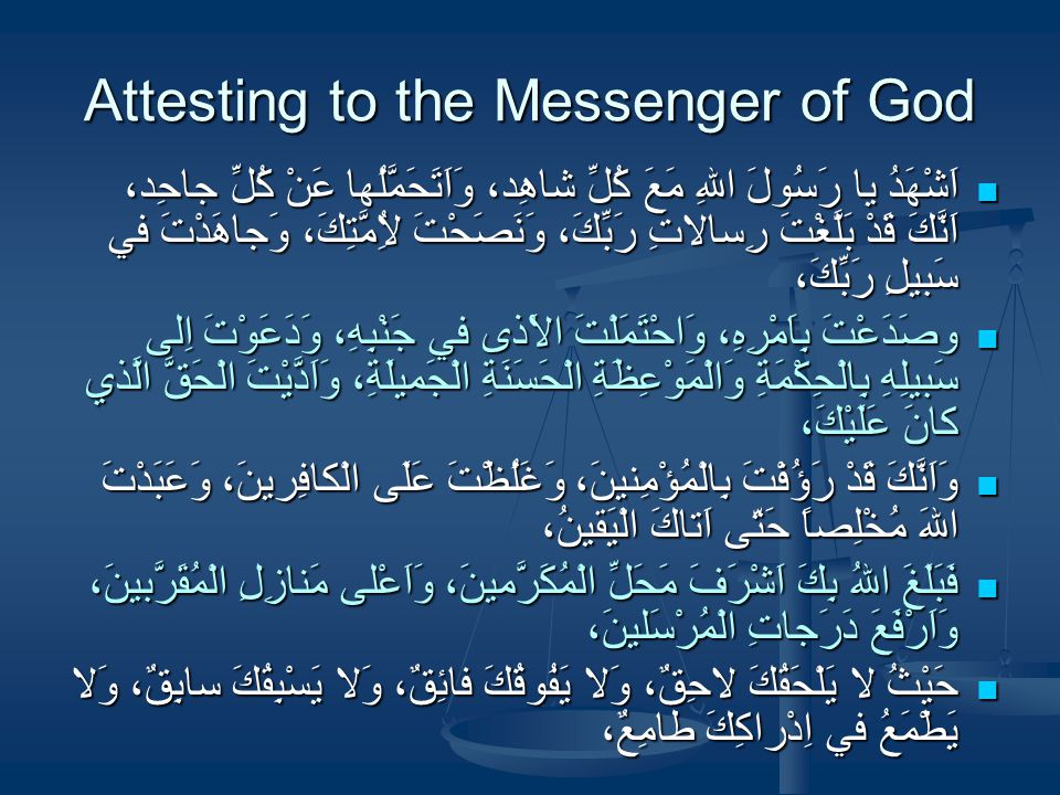 Attesting to the Messenger of God اَشْهَدُ يا رَسُولَ اللهِ مَعَ كُلِّ شاهِد، وَاَتَحَمَّلُها عَنْ كُلِّ جاحِد، اَنَّكَ قَدْ بَلَّغْتَ رِسالاتِ رَبِّكَ، وَنَصَحْتَ لاُِمَّتِكَ، وَجاهَدْتَ في سَبيلِ رَبِّكَ، اَشْهَدُ يا رَسُولَ اللهِ مَعَ كُلِّ شاهِد، وَاَتَحَمَّلُها عَنْ كُلِّ جاحِد، اَنَّكَ قَدْ بَلَّغْتَ رِسالاتِ رَبِّكَ، وَنَصَحْتَ لاُِمَّتِكَ، وَجاهَدْتَ في سَبيلِ رَبِّكَ، وصَدَعْتَ بِاَمْرِهِ، وَاحْتَمَلْتَ الاَْذى في جَنْبِهِ، وَدَعَوْتَ اِلى سَبيلِهِ بِالْحِكْمَةِ وَالْمَوْعِظَةِ الْحَسَنَةِ الْجَميلَةِ، وَاَدَّيْتَ الْحَقَّ الَّذي كانَ عَلَيْكَ، وصَدَعْتَ بِاَمْرِهِ، وَاحْتَمَلْتَ الاَْذى في جَنْبِهِ، وَدَعَوْتَ اِلى سَبيلِهِ بِالْحِكْمَةِ وَالْمَوْعِظَةِ الْحَسَنَةِ الْجَميلَةِ، وَاَدَّيْتَ الْحَقَّ الَّذي كانَ عَلَيْكَ، وَاَنَّكَ قَدْ رَؤُفْتَ بِالْمُؤْمِنينَ، وَغَلُظْتَ عَلَى الْكافِرينَ، وَعَبَدْتَ اللهَ مُخْلِصاً حَتّى اَتاكَ الْيَقينُ، وَاَنَّكَ قَدْ رَؤُفْتَ بِالْمُؤْمِنينَ، وَغَلُظْتَ عَلَى الْكافِرينَ، وَعَبَدْتَ اللهَ مُخْلِصاً حَتّى اَتاكَ الْيَقينُ، فَبَلَغَ اللهُ بِكَ اَشْرَفَ مَحَلِّ الْمُكَرَّمينَ، وَاَعْلى مَنازِلِ الْمُقَرَّبينَ، وَاَرْفَعَ دَرَجاتِ الْمُرْسَلينَ، فَبَلَغَ اللهُ بِكَ اَشْرَفَ مَحَلِّ الْمُكَرَّمينَ، وَاَعْلى مَنازِلِ الْمُقَرَّبينَ، وَاَرْفَعَ دَرَجاتِ الْمُرْسَلينَ، حَيْثُ لا يَلْحَقُكَ لاحِقٌ، وَلا يَفُوقُكَ فائِقٌ، وَلا يَسْبِقُكَ سابِقٌ، وَلا يَطْمَعُ في اِدْراكِكَ طامِعٌ، حَيْثُ لا يَلْحَقُكَ لاحِقٌ، وَلا يَفُوقُكَ فائِقٌ، وَلا يَسْبِقُكَ سابِقٌ، وَلا يَطْمَعُ في اِدْراكِكَ طامِعٌ،
