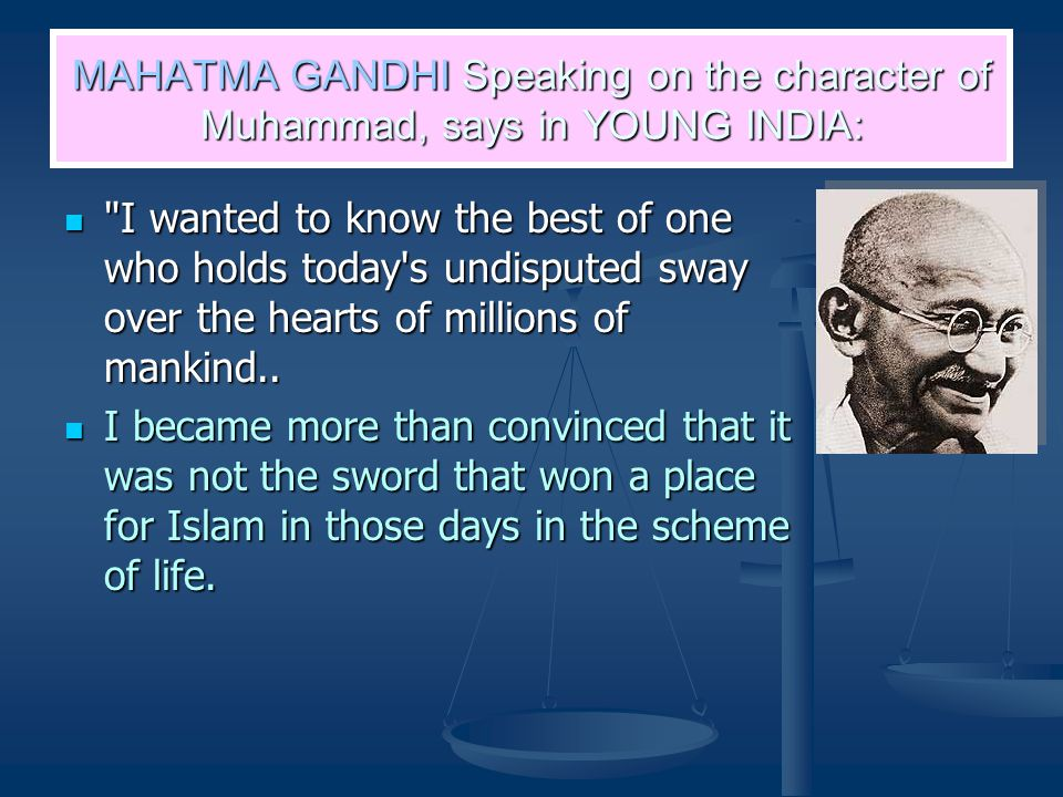 MAHATMA GANDHI Speaking on the character of Muhammad, says in YOUNG INDIA: I wanted to know the best of one who holds today s undisputed sway over the hearts of millions of mankind..