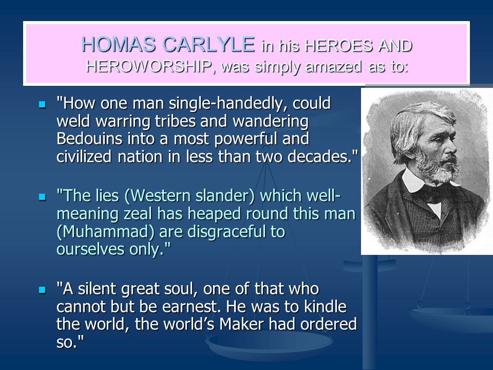 HOMAS CARLYLE in his HEROES AND HEROWORSHIP, was simply amazed as to: How one man single-handedly, could weld warring tribes and wandering Bedouins into a most powerful and civilized nation in less than two decades. How one man single-handedly, could weld warring tribes and wandering Bedouins into a most powerful and civilized nation in less than two decades. The lies (Western slander) which well- meaning zeal has heaped round this man (Muhammad) are disgraceful to ourselves only. The lies (Western slander) which well- meaning zeal has heaped round this man (Muhammad) are disgraceful to ourselves only. A silent great soul, one of that who cannot but be earnest.