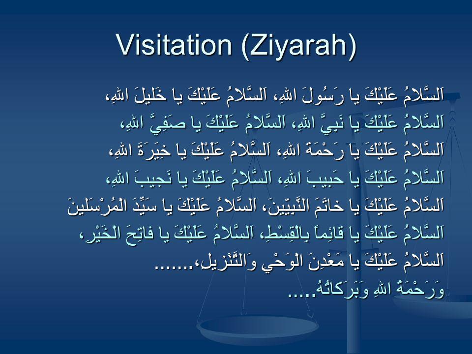 Visitation (Ziyarah) اَلسَّلامُ عَلَيْكَ يا رَسُولَ اللهِ، اَلسَّلامُ عَلَيْكَ يا خَليلَ اللهِ، اَلسَّلامُ عَلَيْكَ يا نَبِيَّ اللهِ، اَلسَّلامُ عَلَيْكَ يا صَفِيَّ اللهِ، اَلسَّلامُ عَلَيْكَ يا رَحْمَةَ اللهِ، اَلسَّلامُ عَلَيْكَ يا خِيَرَةَ اللهِ، اَلسَّلامُ عَلَيْكَ يا حَبيبَ اللهِ، اَلسَّلامُ عَلَيْكَ يا نَجيبَ اللهِ، اَلسَّلامُ عَلَيْكَ يا خاتَمَ النَّبِيّينَ، اَلسَّلامُ عَلَيْكَ يا سَيِّدَ الْمُرْسَلينَ اَلسَّلامُ عَلَيْكَ يا قائِماً بِالْقِسْطِ، اَلسَّلامُ عَلَيْكَ يا فاتِحَ الْخَيْرِ، اَلسَّلامُ عَلَيْكَ يا مَعْدِنَ الْوَحْيِ وَالتَّنْزيلِ، …….