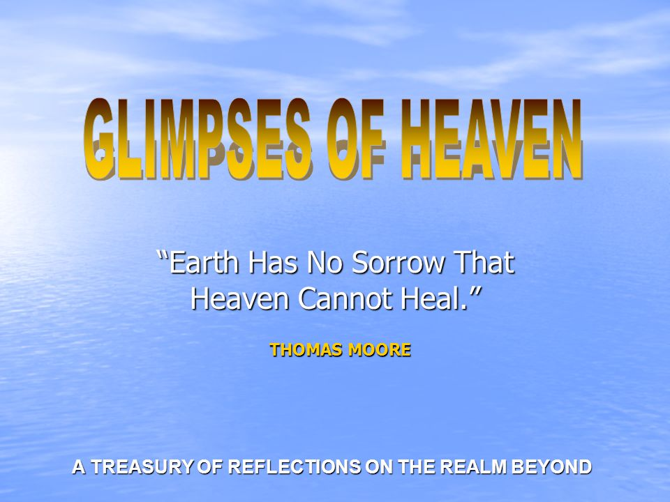 Earth Has No Sorrow That Heaven Cannot Heal. THOMAS MOORE A TREASURY OF REFLECTIONS ON THE REALM BEYOND A TREASURY OF REFLECTIONS ON THE REALM BEYOND