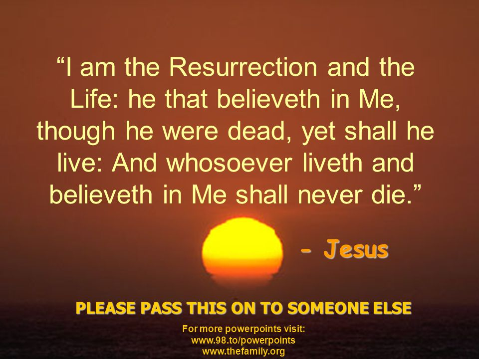 I am the Resurrection and the Life: he that believeth in Me, though he were dead, yet shall he live: And whosoever liveth and believeth in Me shall never die. - Jesus PLEASE PASS THIS ON TO SOMEONE ELSE For more powerpoints visit: www.98.to/powerpoints www.thefamily.org