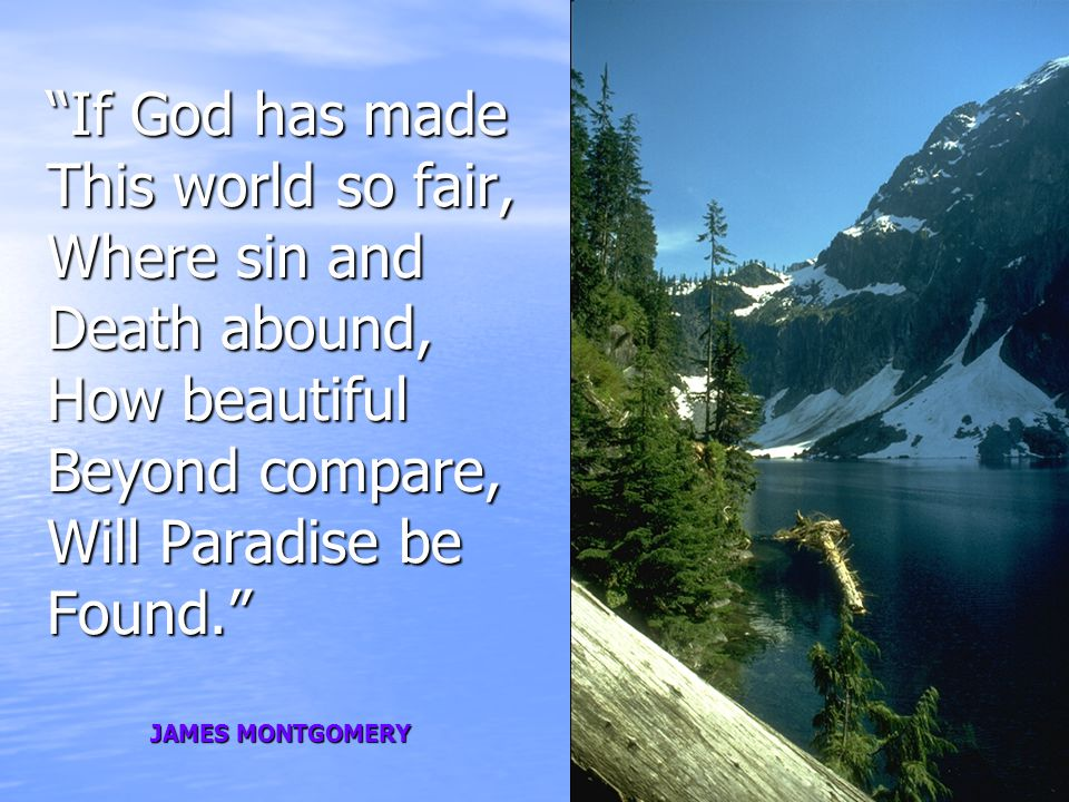If God has made This world so fair, Where sin and Death abound, How beautiful Beyond compare, Will Paradise be Found. JAMES MONTGOMERY