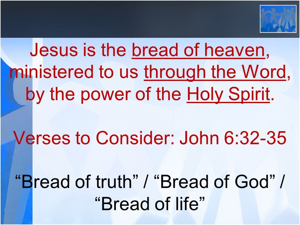 """Jesus is the bread of heaven, ministered to us through the Word, by the power of the Holy Spirit. Verses to Consider: John 6:32-35 """"Bread of truth"""" /"""