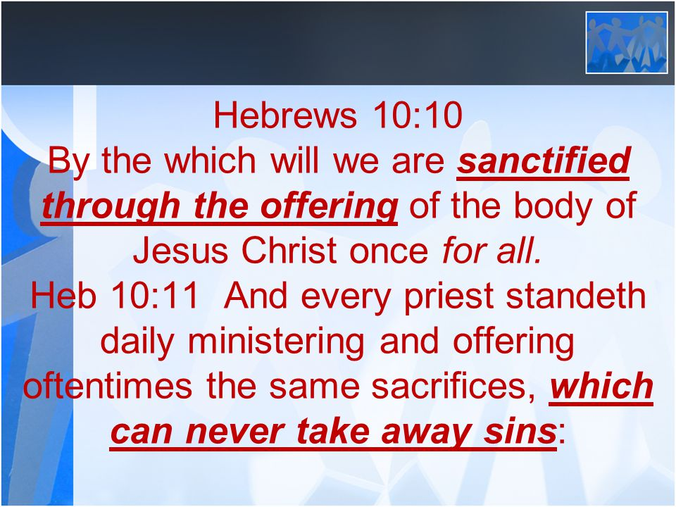 Hebrews 10:10 By the which will we are sanctified through the offering of the body of Jesus Christ once for all.