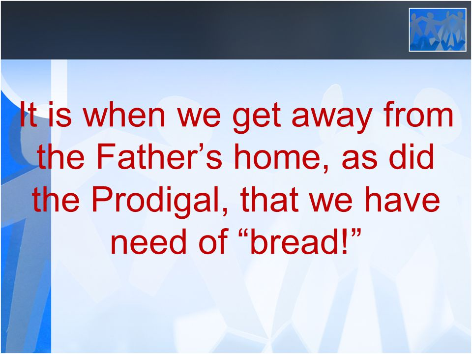 """It is when we get away from the Father's home, as did the Prodigal, that we have need of """"bread!"""""""