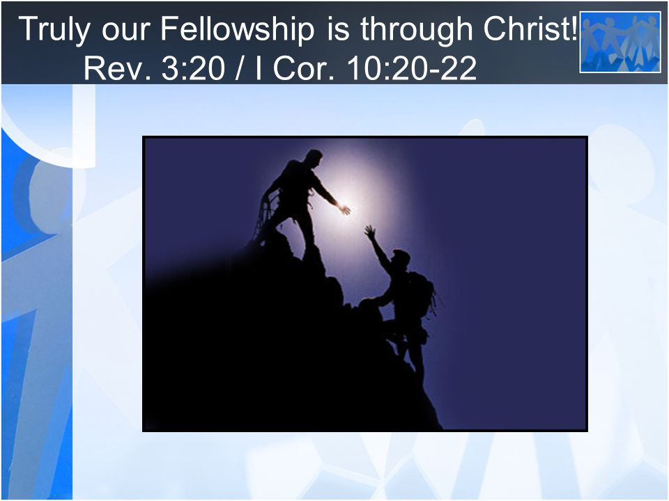 Truly our Fellowship is through Christ! Rev. 3:20 / I Cor. 10:20-22