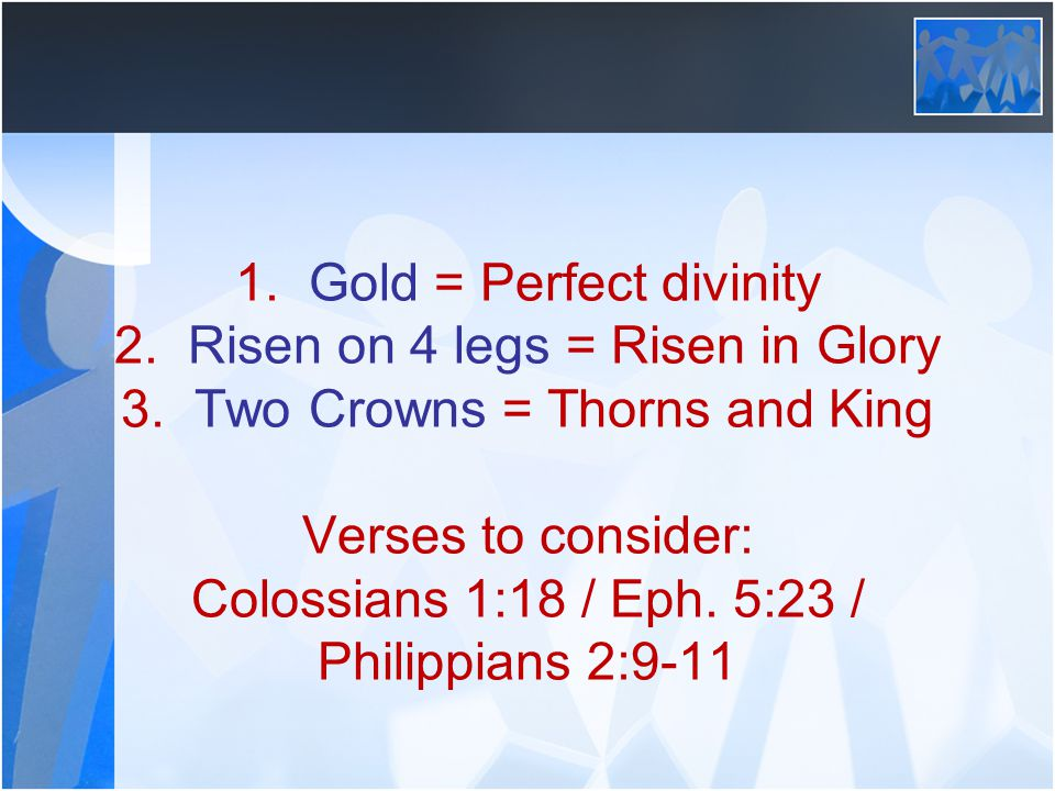 1. Gold = Perfect divinity 2. Risen on 4 legs = Risen in Glory 3. Two Crowns = Thorns and King Verses to consider: Colossians 1:18 / Eph. 5:23 / Phili