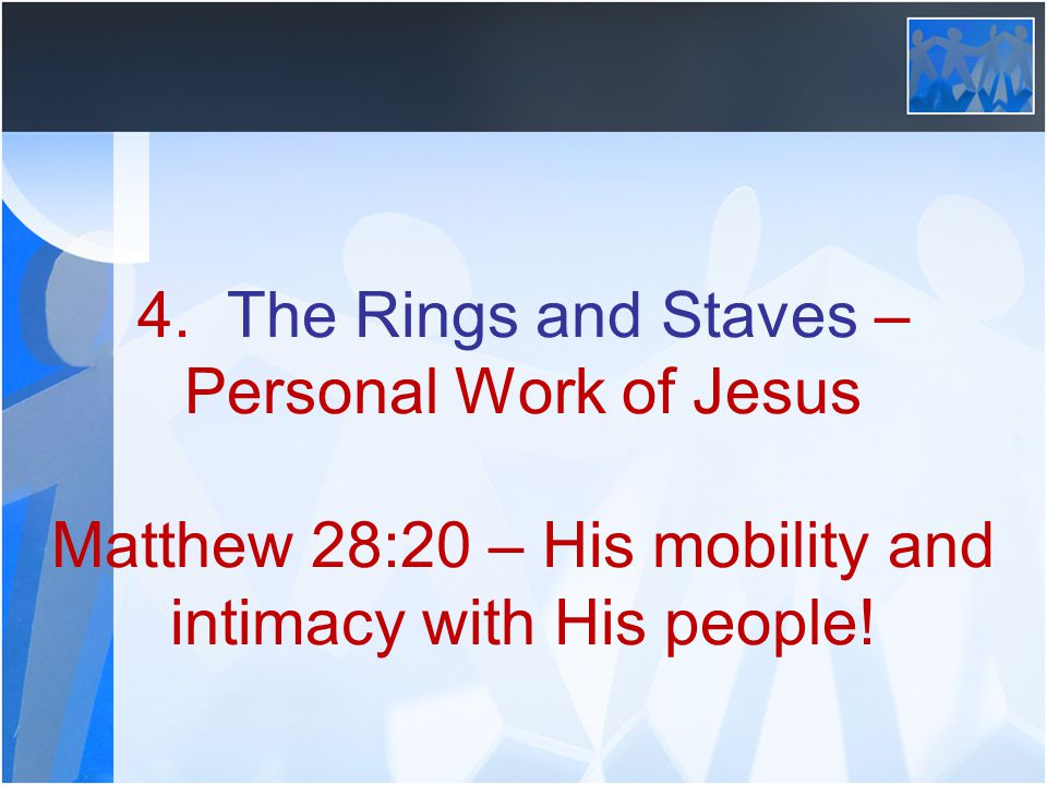 4. The Rings and Staves – Personal Work of Jesus Matthew 28:20 – His mobility and intimacy with His people!