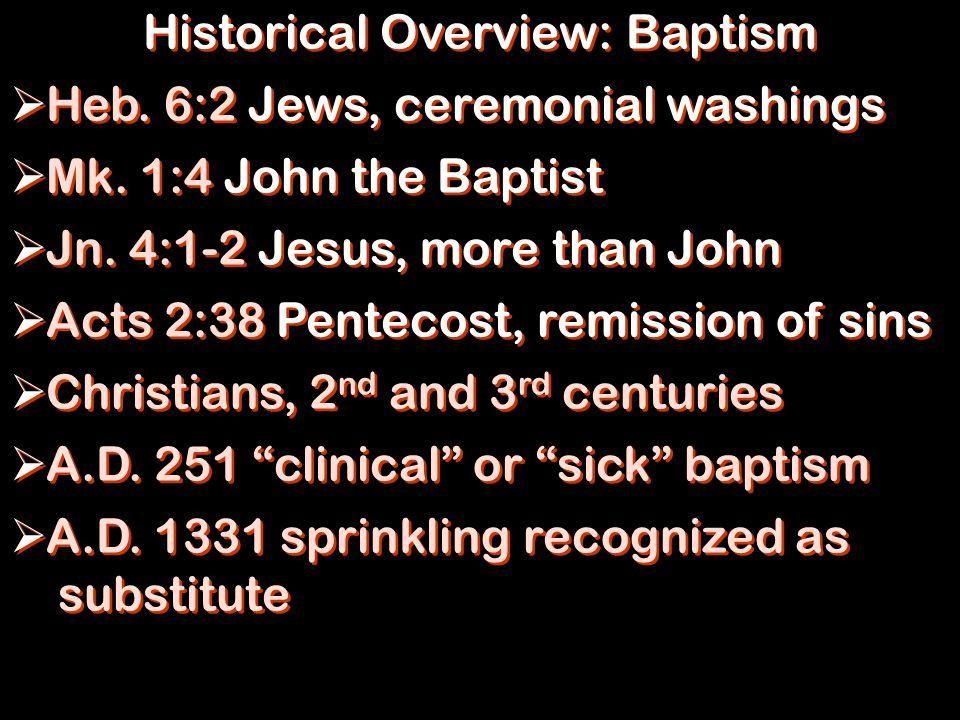 Historical Overview: Baptism  Heb. 6:2 Jews, ceremonial washings  Mk. 1:4 John the Baptist  Jn. 4:1-2 Jesus, more than John  Acts 2:38 Pentecost,