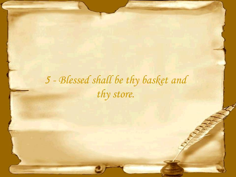 4 - Blessed shall be the fruit of thy body, and the fruit of thy ground, and the fruit of thy cattle, the increase of thy kine, and the flocks of thy sheep.