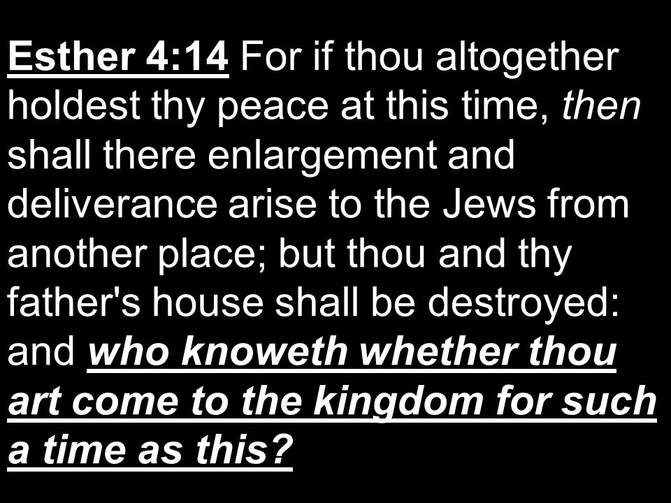 Esther 4:14 For if thou altogether holdest thy peace at this time, then shall there enlargement and deliverance arise to the Jews from another place; but thou and thy father s house shall be destroyed: and who knoweth whether thou art come to the kingdom for such a time as this
