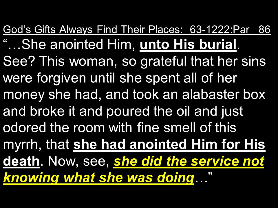 God's Gifts Always Find Their Places: 63-1222:Par 86 …She anointed Him, unto His burial.