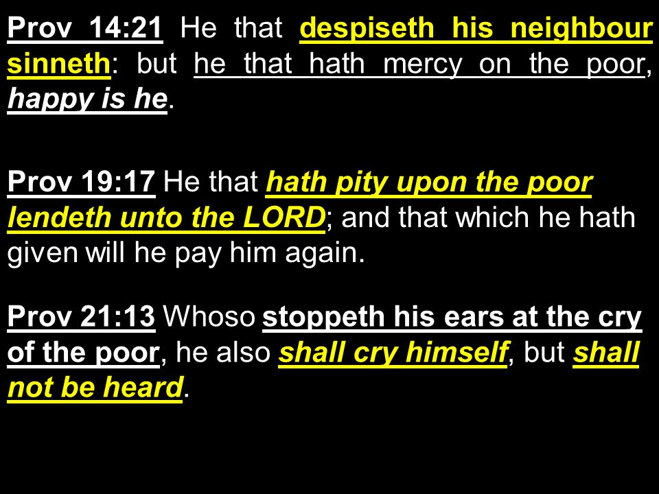 Prov 14:21 He that despiseth his neighbour sinneth: but he that hath mercy on the poor, happy is he.
