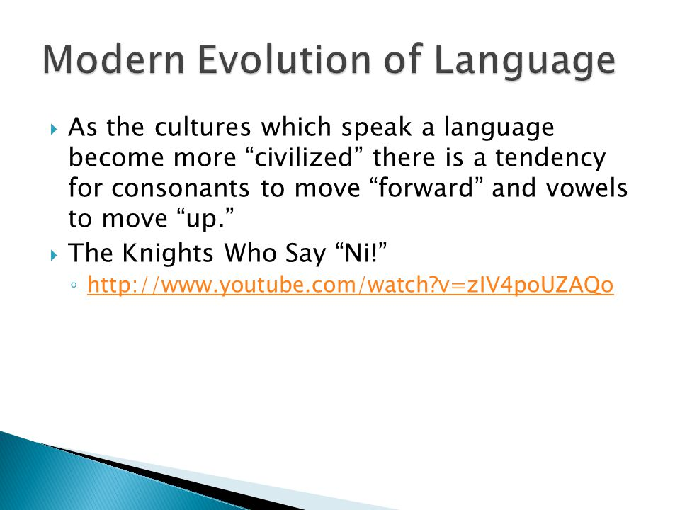  As the cultures which speak a language become more civilized there is a tendency for consonants to move forward and vowels to move up.  The Knights Who Say Ni! ◦ http://www.youtube.com/watch v=zIV4poUZAQo http://www.youtube.com/watch v=zIV4poUZAQo