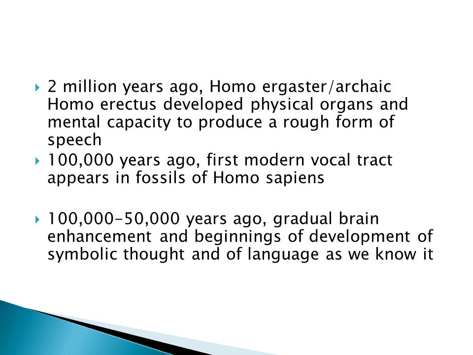  2 million years ago, Homo ergaster/archaic Homo erectus developed physical organs and mental capacity to produce a rough form of speech  100,000 years ago, first modern vocal tract appears in fossils of Homo sapiens  100,000-50,000 years ago, gradual brain enhancement and beginnings of development of symbolic thought and of language as we know it