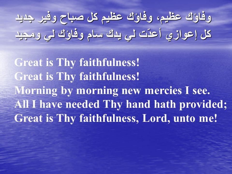 وفاؤك عظيم، وفاؤك عظيم كل صباح وفير جديد كل إعوازي أعدّت لي يدك سام وفاؤك لي ومجيد Great is Thy faithfulness.