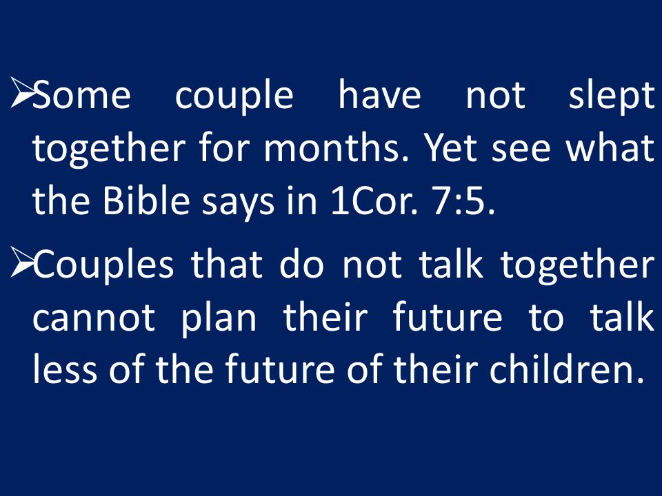  Some couple have not slept together for months.Yet see what the Bible says in 1Cor.