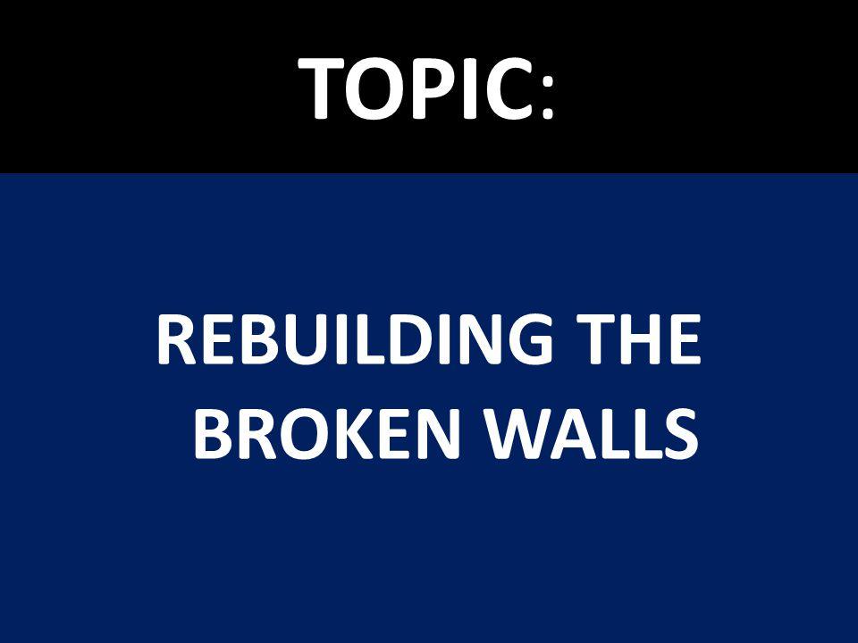 TOPIC: REBUILDING THE BROKEN WALLS