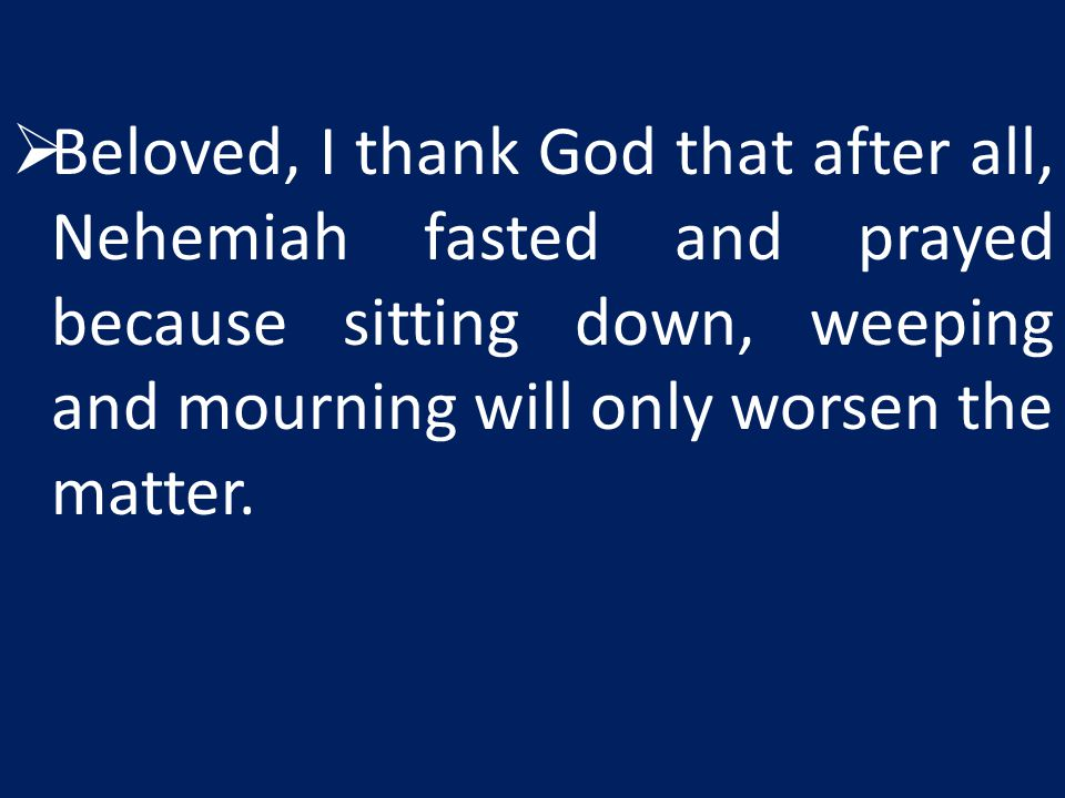  Beloved, I thank God that after all, Nehemiah fasted and prayed because sitting down, weeping and mourning will only worsen the matter.