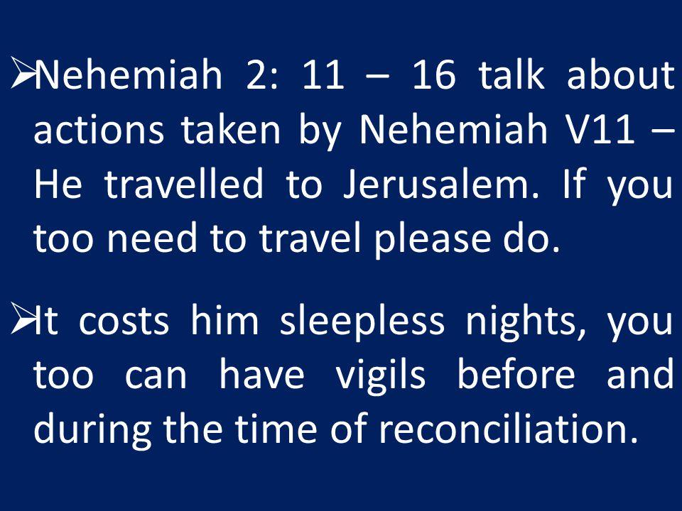  Nehemiah 2: 11 – 16 talk about actions taken by Nehemiah V11 – He travelled to Jerusalem.