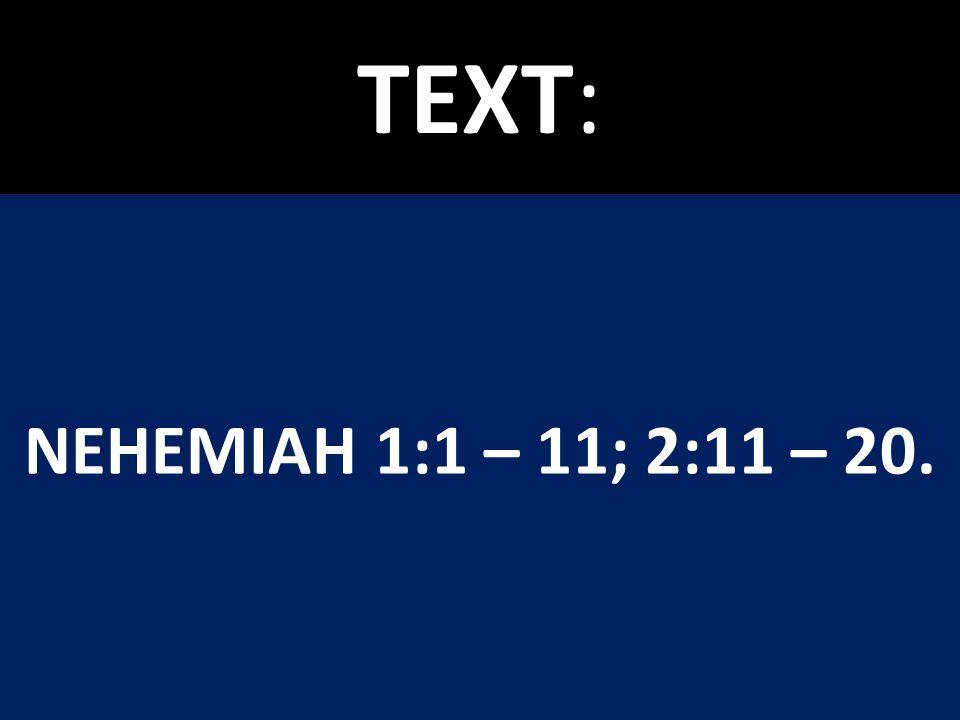 TEXT: NEHEMIAH 1:1 – 11; 2:11 – 20.