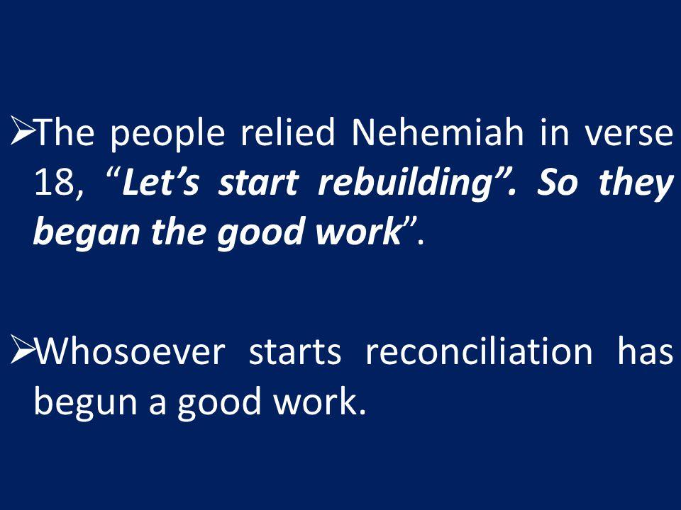  The people relied Nehemiah in verse 18, Let's start rebuilding .