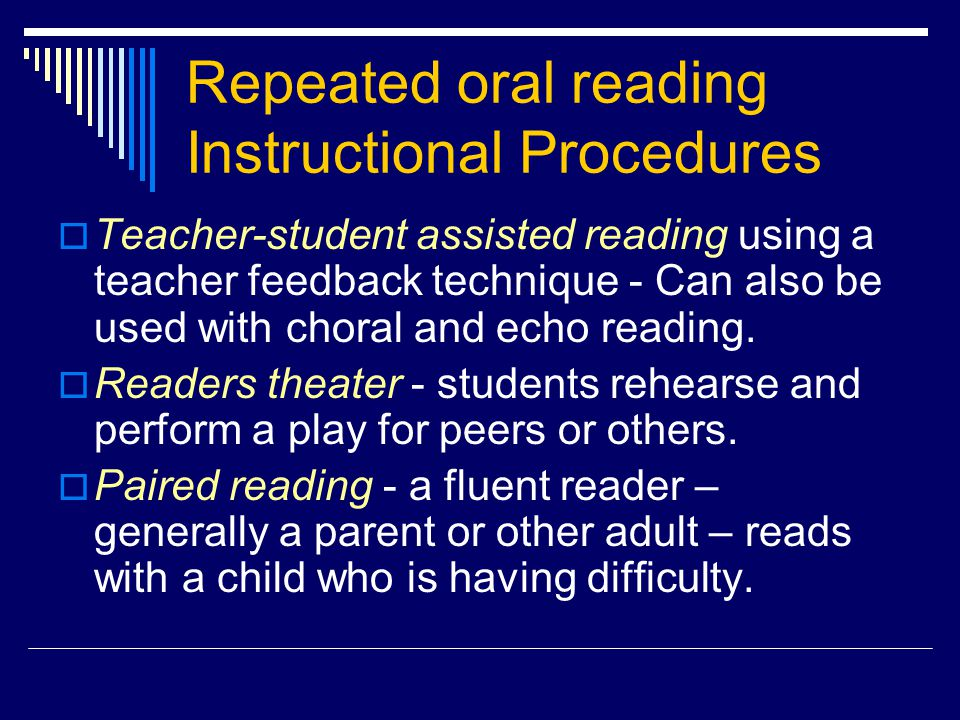 Repeated oral reading Instructional Procedures  Teacher-student assisted reading using a teacher feedback technique - Can also be used with choral and echo reading.
