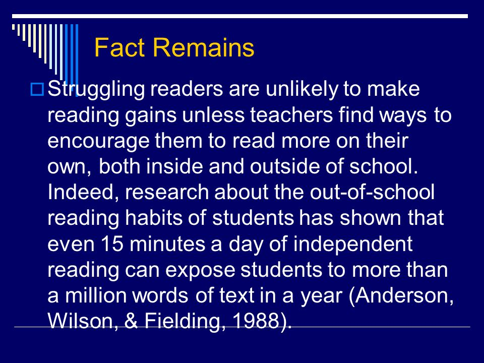 Fact Remains  Struggling readers are unlikely to make reading gains unless teachers find ways to encourage them to read more on their own, both inside and outside of school.