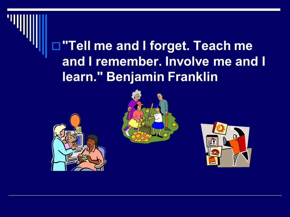  Tell me and I forget. Teach me and I remember. Involve me and I learn. Benjamin Franklin