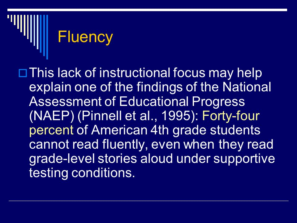  This lack of instructional focus may help explain one of the findings of the National Assessment of Educational Progress (NAEP) (Pinnell et al., 1995): Forty-four percent of American 4th grade students cannot read fluently, even when they read grade-level stories aloud under supportive testing conditions.