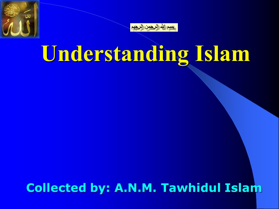 Understanding Islam Collected by: A.N.M. Tawhidul Islam Collected by: A.N.M. Tawhidul Islam