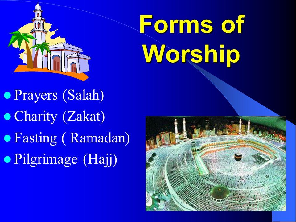Forms of Worship Prayers (Salah) Charity (Zakat) Fasting ( Ramadan) Pilgrimage (Hajj)
