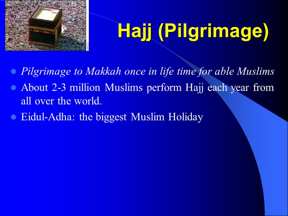 Hajj (Pilgrimage) Pilgrimage to Makkah once in life time for able Muslims About 2-3 million Muslims perform Hajj each year from all over the world.