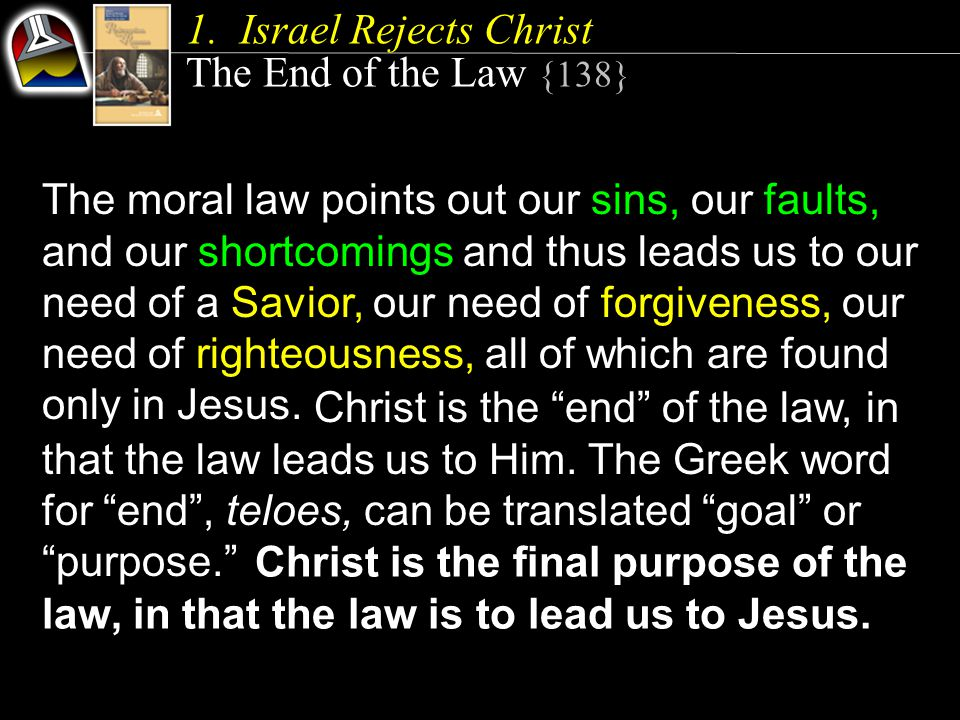 The moral law points out our sins, our faults, and our shortcomings and thus leads us to our need of a Savior, our need of forgiveness, our need of righteousness, all of which are found only in Jesus.