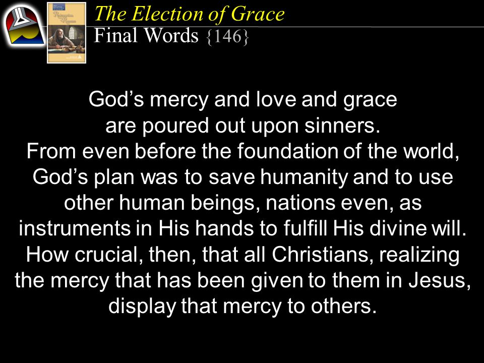 The Election of Grace Final Words {146} God's mercy and love and grace are poured out upon sinners.