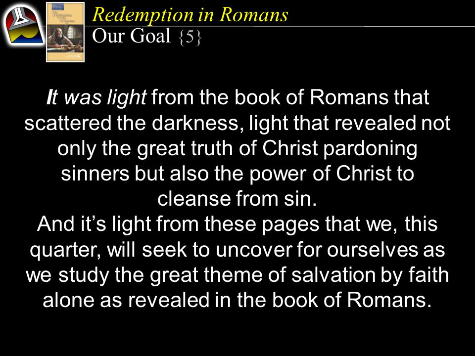 It was light from the book of Romans that scattered the darkness, light that revealed not only the great truth of Christ pardoning sinners but also the power of Christ to cleanse from sin.