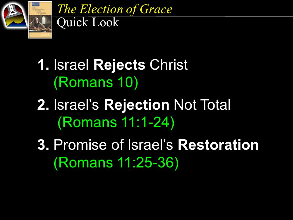 The Election of Grace Quick Look 1. Israel Rejects Christ (Romans 10) 2.