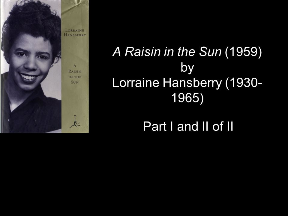 A Raisin in the Sun (1959) by Lorraine Hansberry (1930- 1965) Part I and II of II
