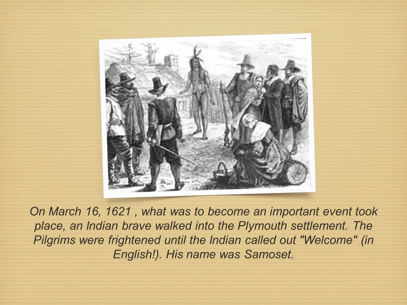 On March 16, 1621, what was to become an important event took place, an Indian brave walked into the Plymouth settlement. The Pilgrims were frightened