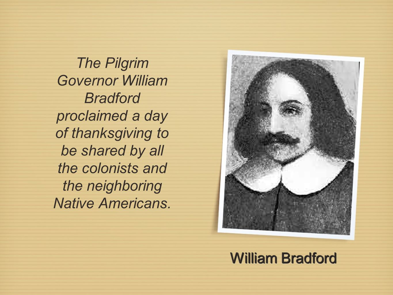 The Pilgrim Governor William Bradford proclaimed a day of thanksgiving to be shared by all the colonists and the neighboring Native Americans. William